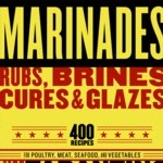 Marinades, Rubs, Brines, Cures & Glazes: 400 Recipes for Poultry, Meat, Seafood and Vegetables