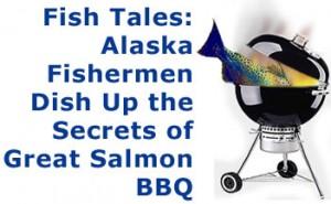 Fish Tales: Alaska Fishermen Dish Up the Secrets of Great Salmon BBQ