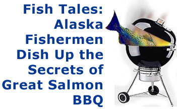Fish Tales: Alaska Fishermen Dish Up the Secrets of Great Salmon BBQ